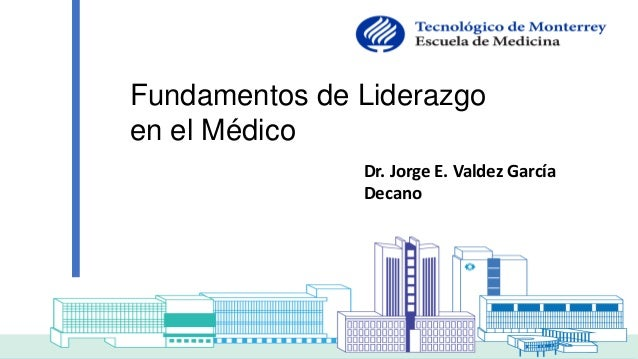 Dr. Jorge E. Valdez García Decano Fundamentos de Liderazgo en el Médico