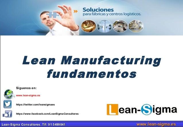 Lean Manufacturing  fundamentos  Síguenos en:  www.lean-sigma.es  https://twitter.com/leansigmaes  https://www.facebook.co...