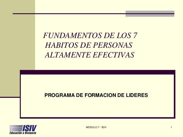 FUNDAMENTOS DE LOS 7 HABITOS DE PERSONAS ALTAMENTE EFECTIVAS PROGRAMA DE FORMACION DE LIDERES MODULO 7 - ISIV 1