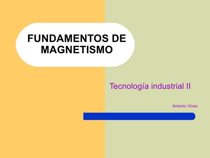 FUNDAMENTOS DE MAGNETISMO Tecnología industrial II Antonio Vives