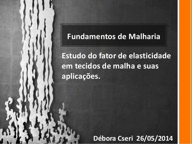 Fundamentos de Malharia Estudo do fator de elasticidade em tecidos de malha e suas aplicações. Débora Cseri 26/05/2014
