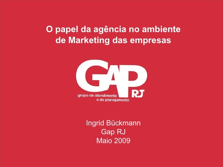 O papel da agência no ambiente de Marketing das empresas Ingrid Bückmann Gap RJ Maio 2009