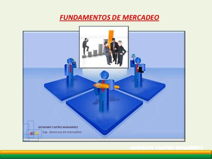 FUNDAMENTOS DE MERCADEO<br />GCM<br />GIOVANNY CASTRO MANJARREZ <br />Esp. Gerencia de mercadeo<br />GIOVANNY CASTRO MANJA...