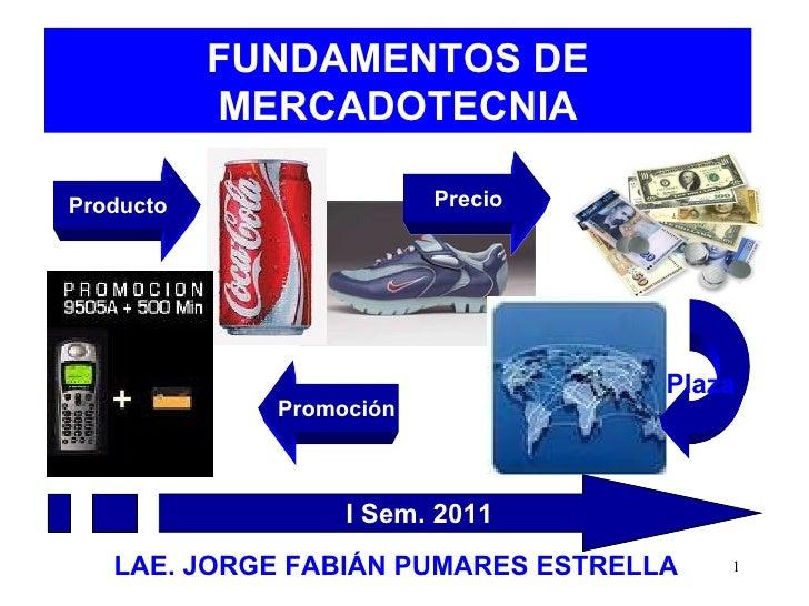 FUNDAMENTOS DE MERCADOTECNIA LAE. JORGE FABIÁN PUMARES ESTRELLA Producto Precio Plaza  Promoción I Sem. 2011