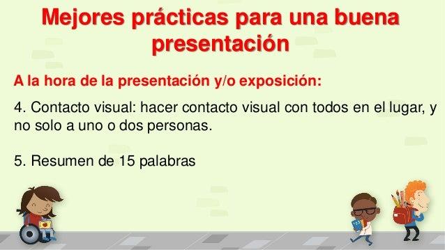 Mejores prácticas para una buena presentación A la hora de la presentación y/o exposición: 4. Contacto visual: hacer conta...