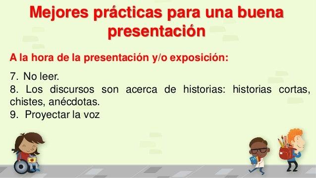 Mejores prácticas para una buena presentación A la hora de la presentación y/o exposición: 7. No leer. 8. Los discursos so...