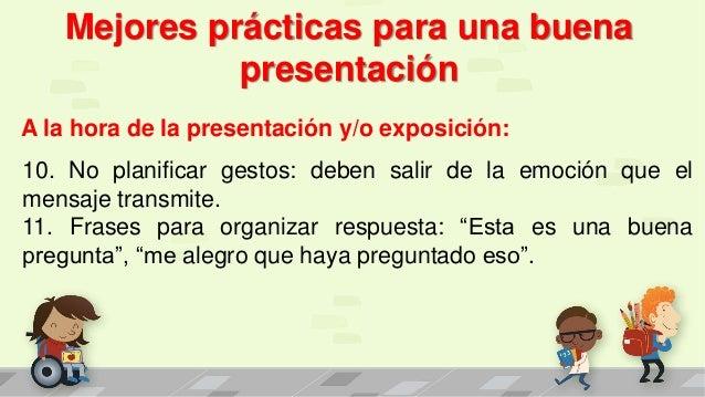 Mejores prácticas para una buena presentación A la hora de la presentación y/o exposición: 10. No planificar gestos: deben...