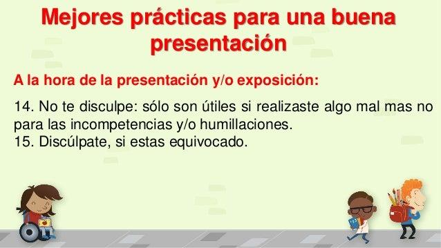 Mejores prácticas para una buena presentación A la hora de la presentación y/o exposición: 14. No te disculpe: sólo son út...