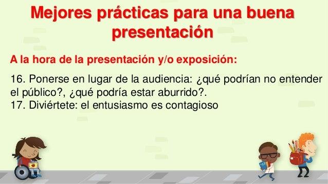 Mejores prácticas para una buena presentación A la hora de la presentación y/o exposición: 16. Ponerse en lugar de la audi...