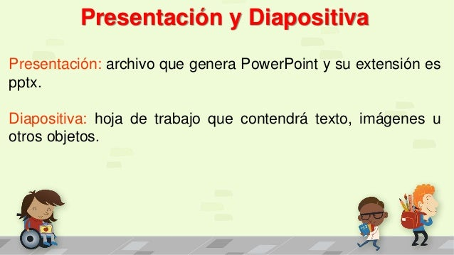 Presentación y Diapositiva Presentación: archivo que genera PowerPoint y su extensión es pptx. Diapositiva: hoja de trabaj...
