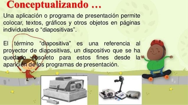 Conceptualizando … Una aplicación o programa de presentación permite colocar, textos, gráficos y otros objetos en páginas ...
