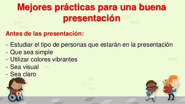Mejores prácticas para una buena presentación Antes de las presentación: - Estudiar el tipo de personas que estarán en la ...