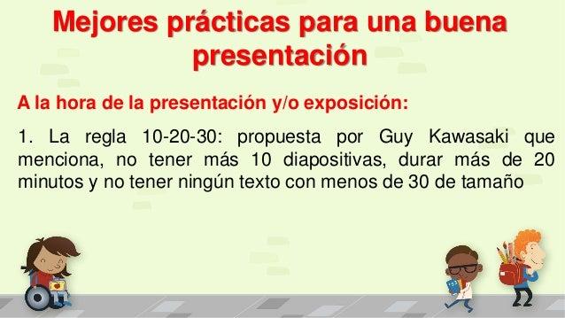 Mejores prácticas para una buena presentación A la hora de la presentación y/o exposición: 1. La regla 10-20-30: propuesta...