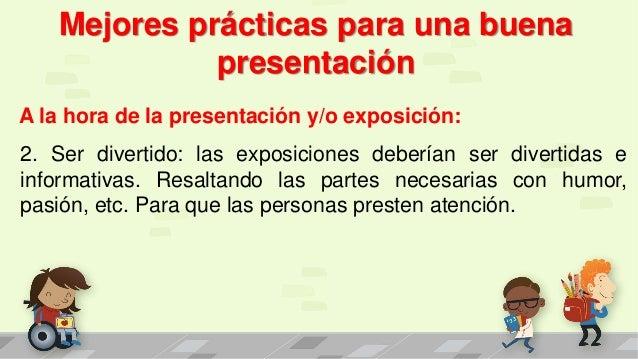 Mejores prácticas para una buena presentación A la hora de la presentación y/o exposición: 2. Ser divertido: las exposicio...