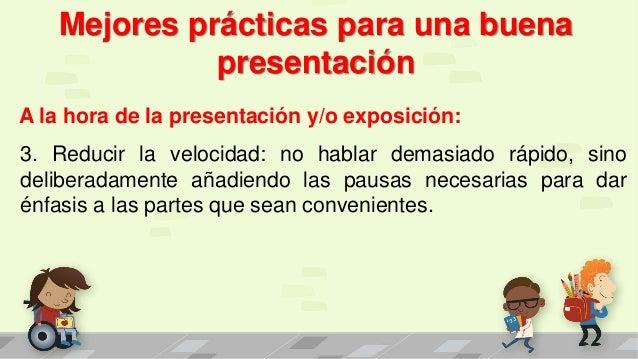 Mejores prácticas para una buena presentación A la hora de la presentación y/o exposición: 3. Reducir la velocidad: no hab...