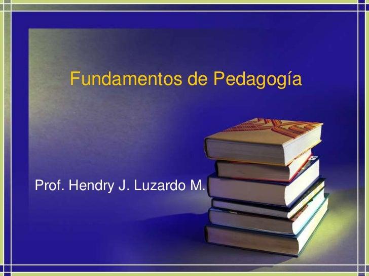 Fundamentos de Pedagogía<br />Prof. Hendry J. Luzardo M.<br />