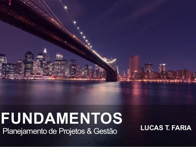 FUNDAMENTOS Planejamento de Projetos & Gestão LUCAS T. FARIA