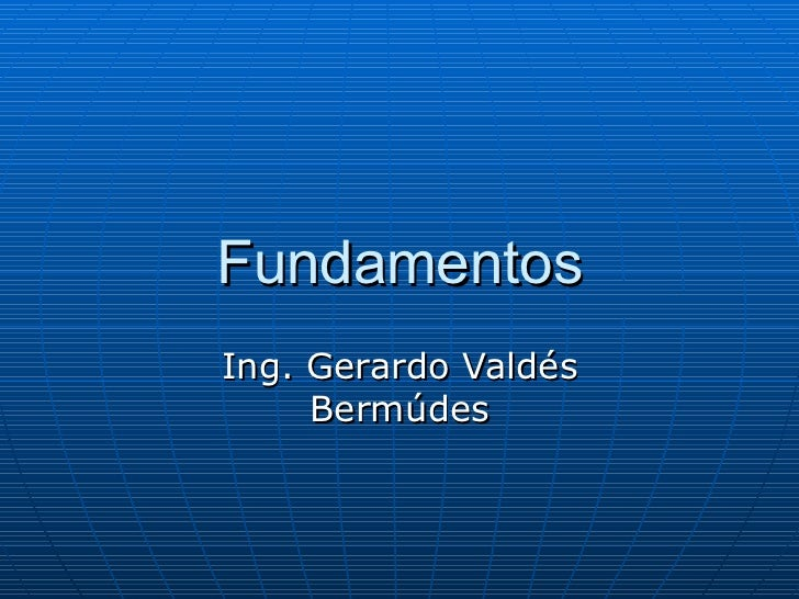 Fundamentos Ing. Gerardo Valdés Bermúdes