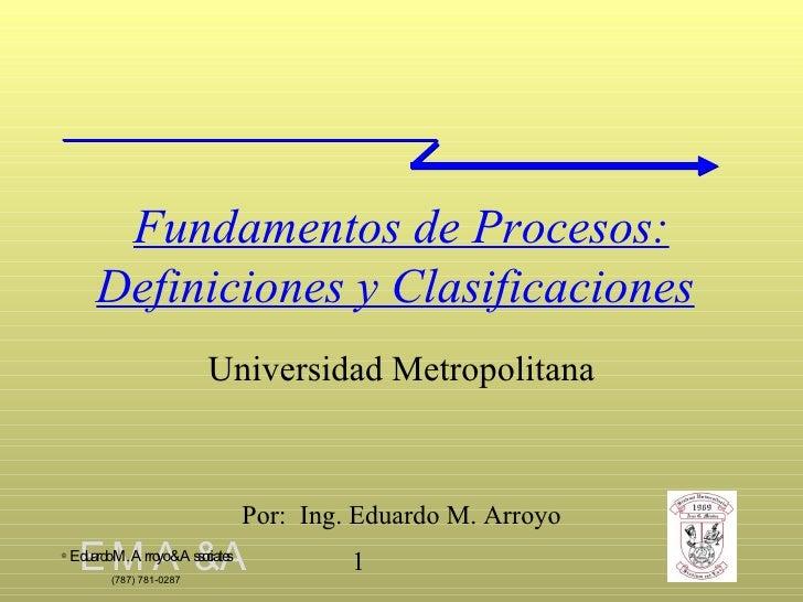 Fundamentos de Procesos:   Definiciones y Clasificaciones   Universidad Metropolitana Por:  Ing. Eduardo M. Arroyo