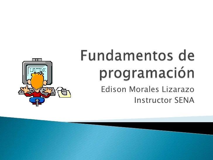 Fundamentos de programación<br />Edison Morales Lizarazo<br />Instructor SENA<br />