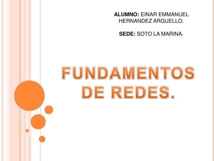 ALUMNO: EINAR EMMANUEL HERNANDEZ ARGUELLO.<br />SEDE: SOTO LA MARINA.<br />FUNDAMENTOS<br />DE REDES.<br />