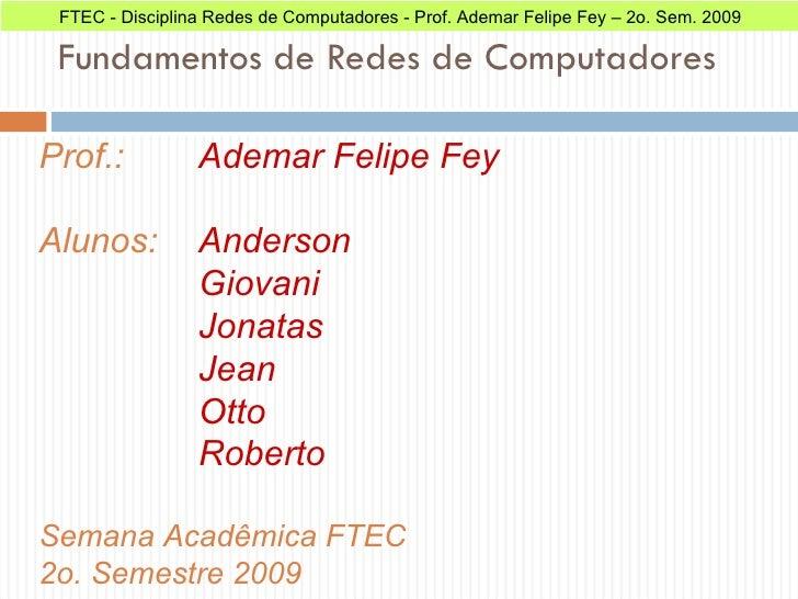 Fundamentos de Redes de Computadores Prof.:  Ademar Felipe Fey Alunos:  Anderson Giovani Jonatas Jean Otto Roberto  Semana...