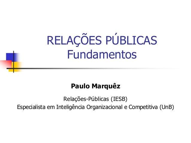 RELAÇÕES PÚBLICAS Fundamentos Paulo Marquêz Relações-Públicas (IESB) Especialista em Inteligência Organizacional e Competi...