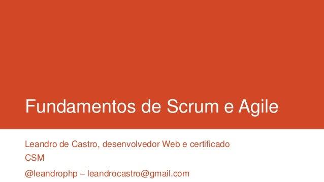 Fundamentos de Scrum e AgileLeandro de Castro, desenvolvedor Web e certificadoCSM@leandrophp – leandrocastro@gmail.com