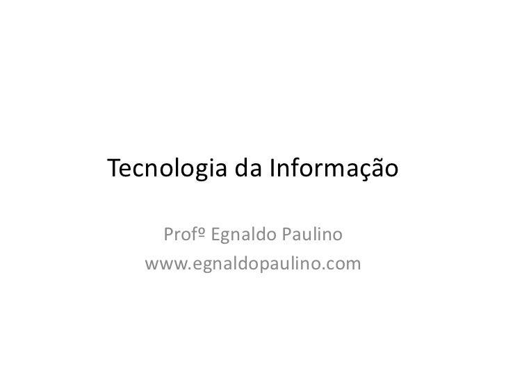 Tecnologia da Informação    Profº Egnaldo Paulino   www.egnaldopaulino.com