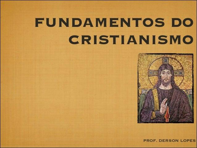 FUNDAMENTOS DO CRISTIANISMO  PROF. DERSON LOPES