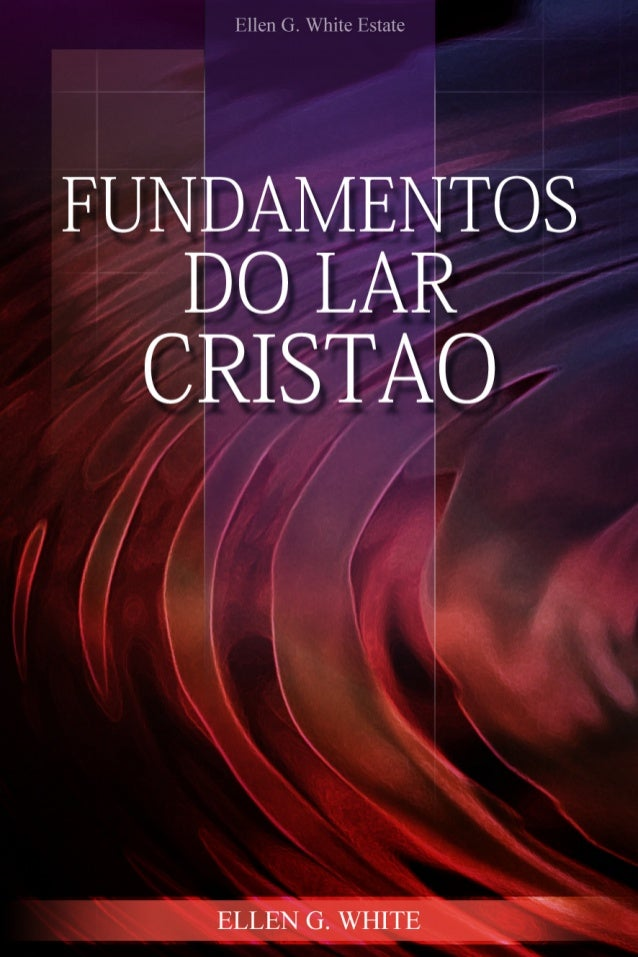 Fundamentos do Lar     Cristão      Ellen G. White            2006      Copyright © 2012  Ellen G. White Estate, Inc.