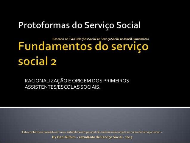 Baseado no livro Relações Sociais e Serviço Social no Brasil (Iamamoto)  RACIONALIZAÇÃO E ORIGEM DOS PRIMEIROS ASSISTENTES...