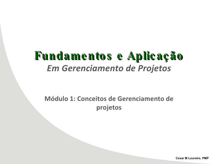 Fundamentos e Aplicação Em Gerenciamento de Projetos Módulo 1: Conceitos de Gerenciamento de projetos Cesar M Loureiro, PMP