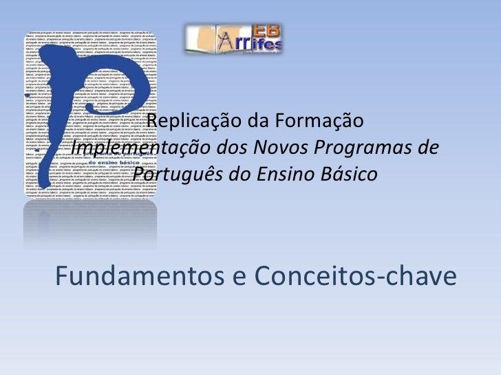 Replicação da FormaçãoImplementação dos Novos Programas de Português do Ensino Básico<br />Fundamentos e Conceitos-chave<b...
