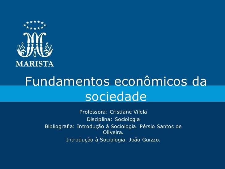 Fundamentos econômicos da       sociedade                 Professora: Cristiane Vilela                    Disciplina: Soci...