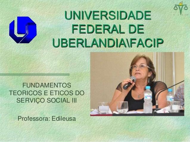 UNIVERSIDADE FEDERAL DE UBERLANDIAFACIP FUNDAMENTOS TEORICOS E ETICOS DO SERVIÇO SOCIAL III Professora: Edileusa