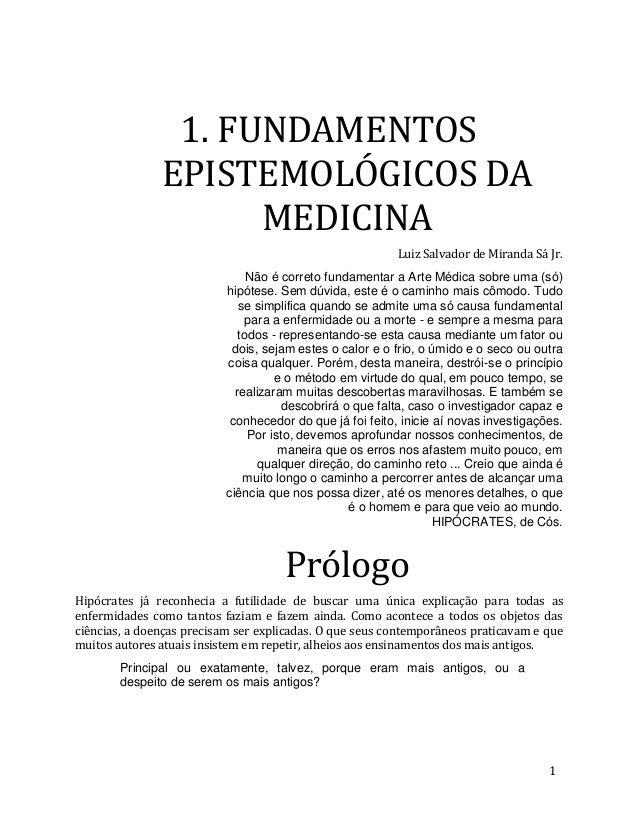 1. FUNDAMENTOS EPISTEMOLÓGICOS DA MEDICINA Luiz Salvador de Miranda Sá Jr. Não é correto fundamentar a Arte Médica sobre u...
