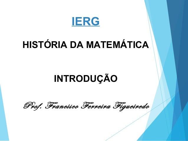 IERG HISTÓRIA DA MATEMÁTICA INTRODUÇÃO Prof. Francisco Ferreira Figueiredo