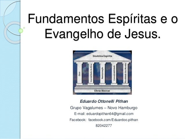 Fundamentos Espíritas e o Evangelho de Jesus. Eduardo Ottonelli Pithan Grupo Vagalumes – Novo Hamburgo E-mail: eduardopith...