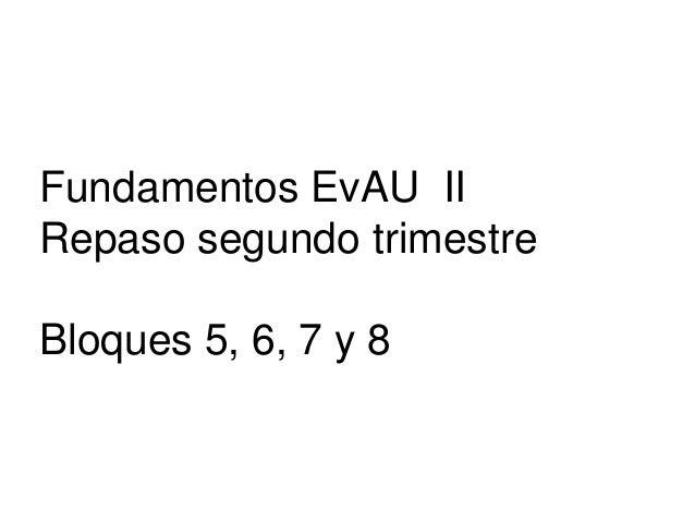 Fundamentos EvAU II Repaso segundo trimestre Bloques 5, 6, 7 y 8