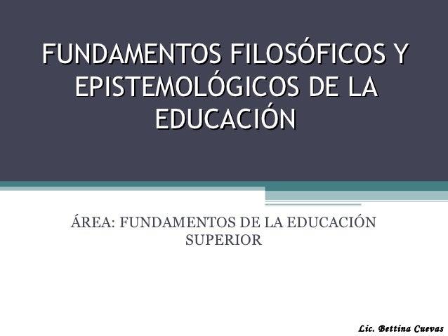 FUNDAMENTOS FILOSÓFICOS Y  EPISTEMOLÓGICOS DE LA        EDUCACIÓN ÁREA: FUNDAMENTOS DE LA EDUCACIÓN             SUPERIOR  ...
