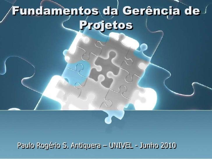Paulo Rogério S. Antiquera – UNIVEL - Junho2010<br />FundamentosdaGerência de Projetos<br />