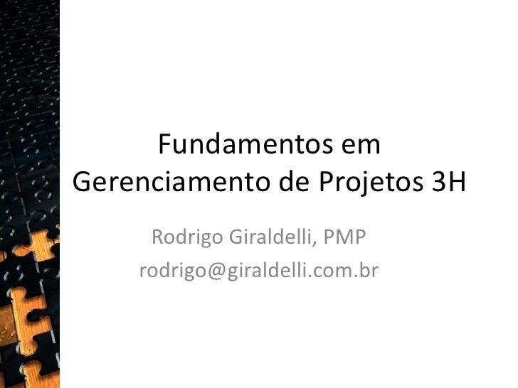 Fundamentos em Gerenciamento de Projetos 3H<br />Rodrigo Giraldelli, PMP<br />rodrigo@giraldelli.com.br <br />