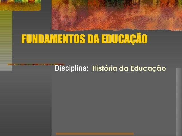 FUNDAMENTOS DA EDUCAÇÃO Disciplina: História da Educação