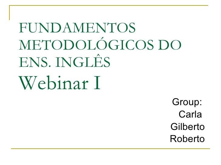FUNDAMENTOS METODOLÓGICOS DO ENS. INGLÊS Webinar I  Group:  Carla  Gilberto Roberto
