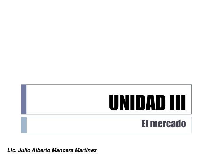 UNIDAD III<br />El mercado<br />Lic. Julio Alberto Mancera Martínez<br />