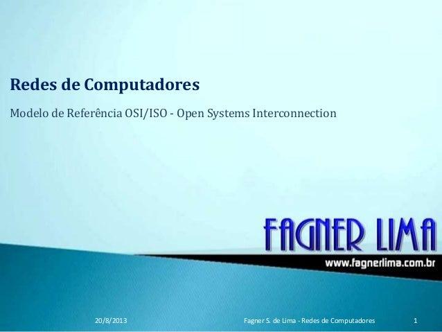Redes de Computadores Modelo de Referência OSI/ISO - Open Systems Interconnection 20/8/2013 Fagner S. de Lima - Redes de C...