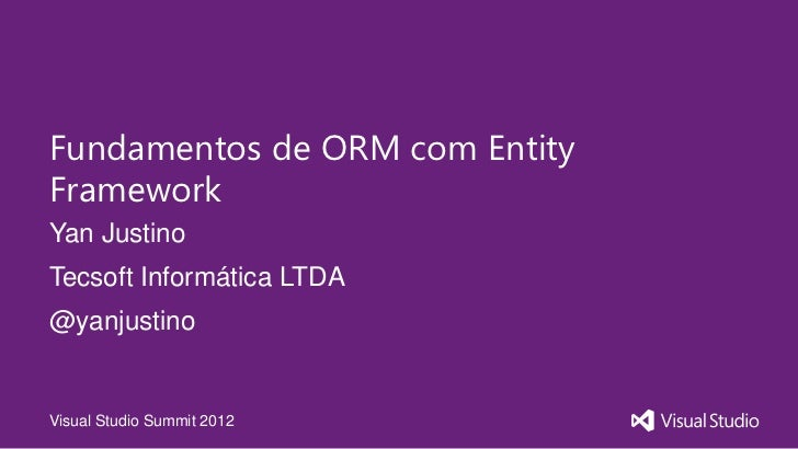 Fundamentos de ORM com EntityFrameworkYan JustinoTecsoft Informática LTDA@yanjustinoVisual Studio Summit 2012