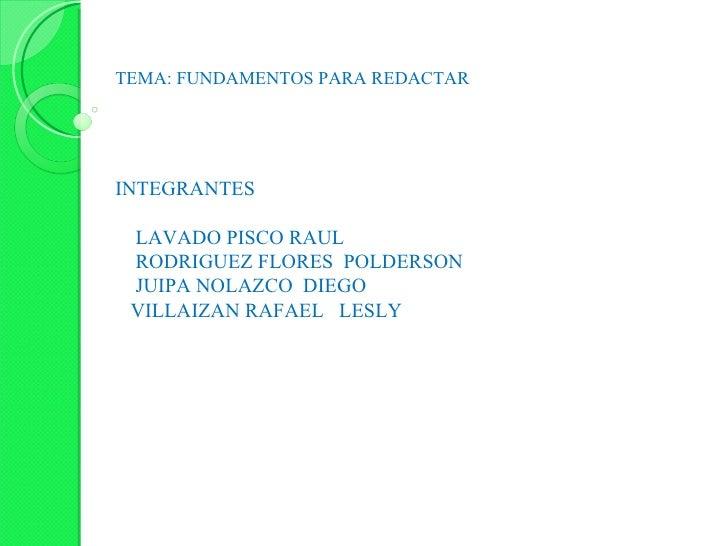 TEMA: FUNDAMENTOS PARA REDACTAR INTEGRANTES LAVADO PISCO RAUL RODRIGUEZ FLORES  POLDERSON JUIPA NOLAZCO  DIEGO VILLAIZAN R...