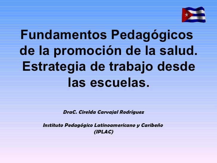 Fundamentos Pedagógicosde la promoción de la salud.Estrategia de trabajo desde        las escuelas.          DraC. Cirelda...